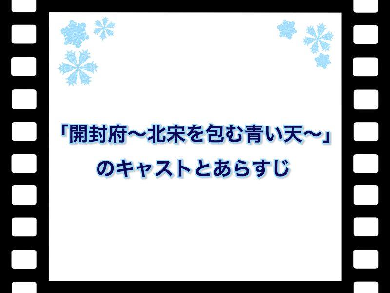 「開封府~北宋を包む青い天~」 のキャストとあらすじ