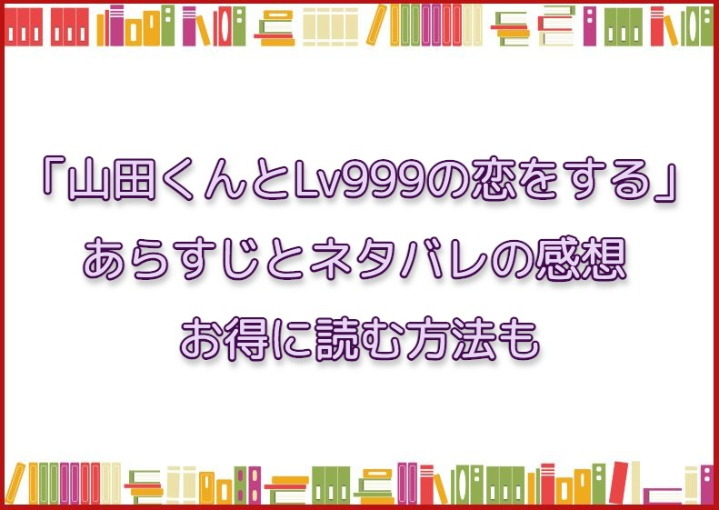 「山田くんとLv999の恋をする」のあらすじとネタバレの感想 お得に読む方法も