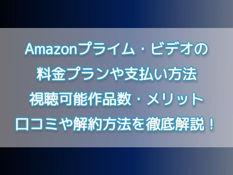 Amazon アマゾンプライム・ビデオの料金プランや支払い方法、視聴可能作品数・メリットや口コミなど徹底解説!| 解約方法についても